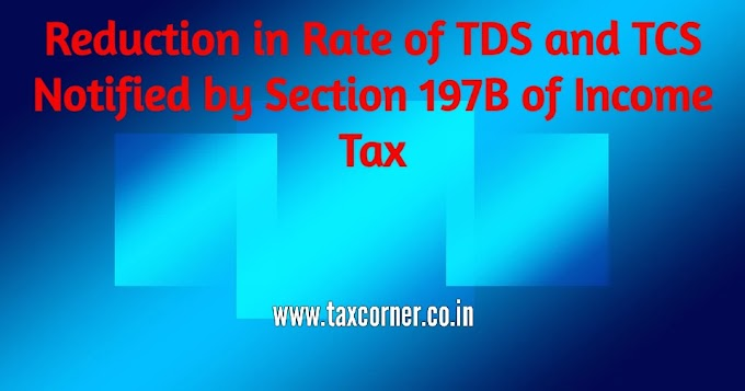 Reduction in Rate of TDS and TCS Notified by Section 197B of Income Tax