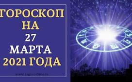 ГОРОСКОП НА 27 МАРТА 2021 ГОДА