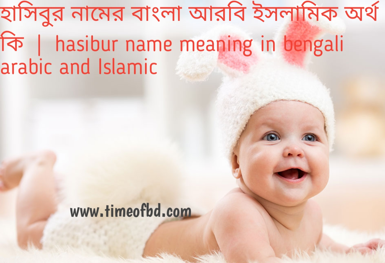 হাসিবুর নামের অর্থ কী, হাসিবুর নামের বাংলা অর্থ কি, হাসিবুর নামের ইসলামিক অর্থ কি, hasibur name meaning in bengali