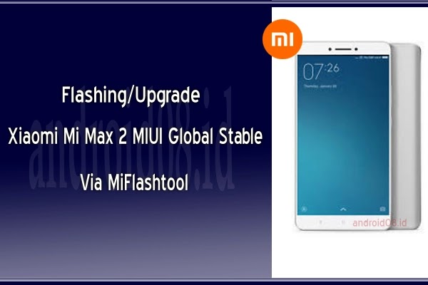 Flashing/Upgrade Xiaomi Max 2 MIUI Global Via MiFlashtool (Fastboot Mode)