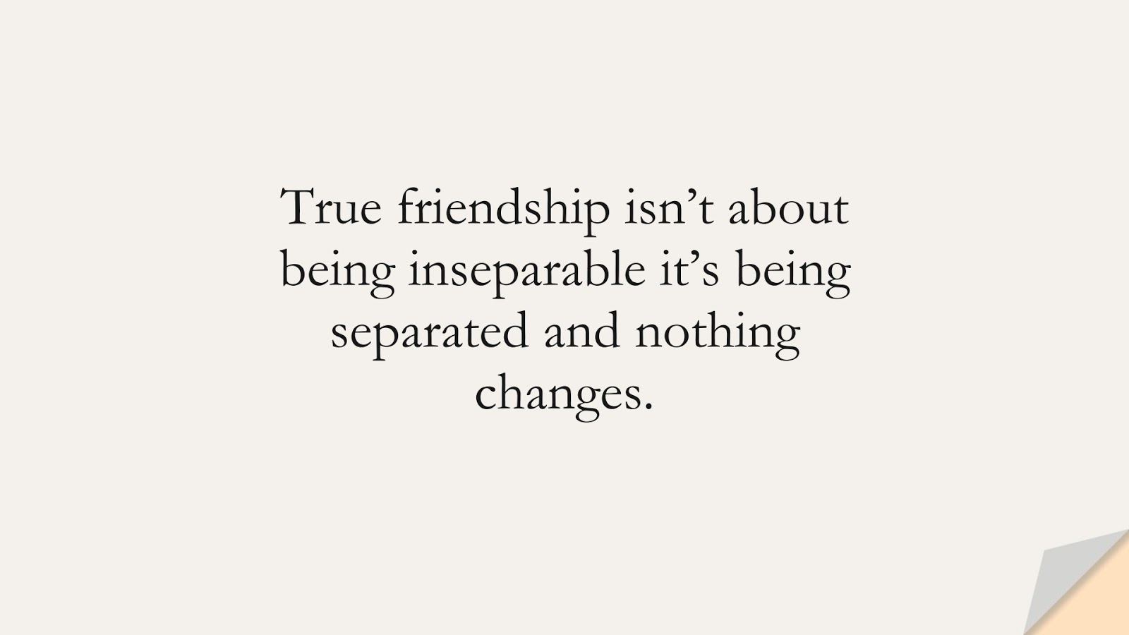 True friendship isn't about being inseparable it's being separated and nothing changes.FALSE