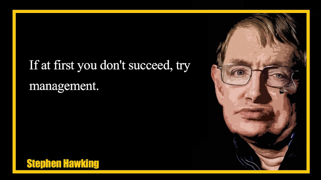 If at first you don't succeed, try management  Stephen Hawking