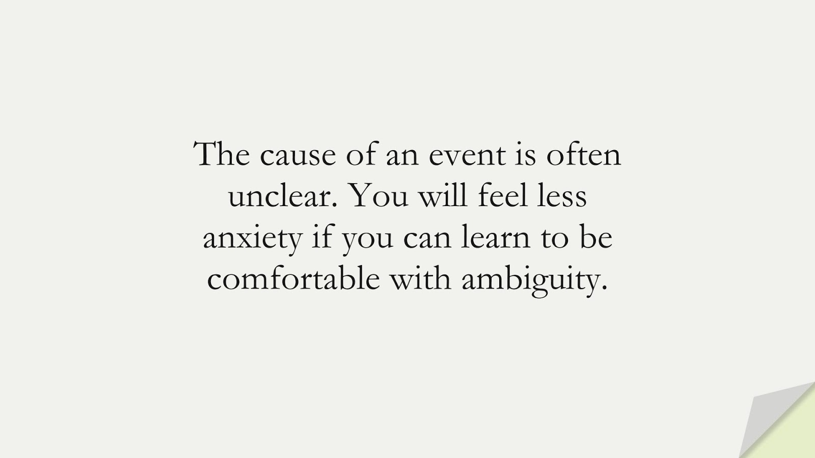 The cause of an event is often unclear. You will feel less anxiety if you can learn to be comfortable with ambiguity.FALSE