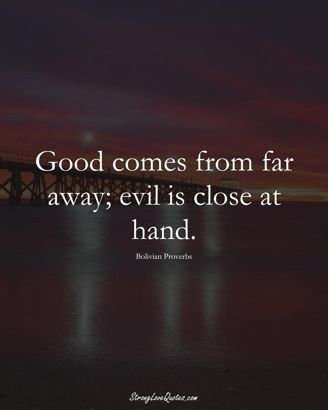 Good comes from far away; evil is close at hand. (Bolivian Sayings);  #CaribbeanSayings