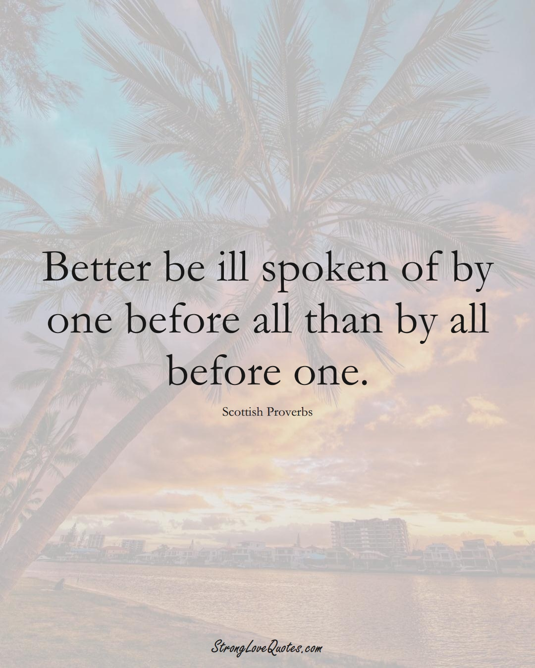 Better be ill spoken of by one before all than by all before one. (Scottish Sayings);  #EuropeanSayings