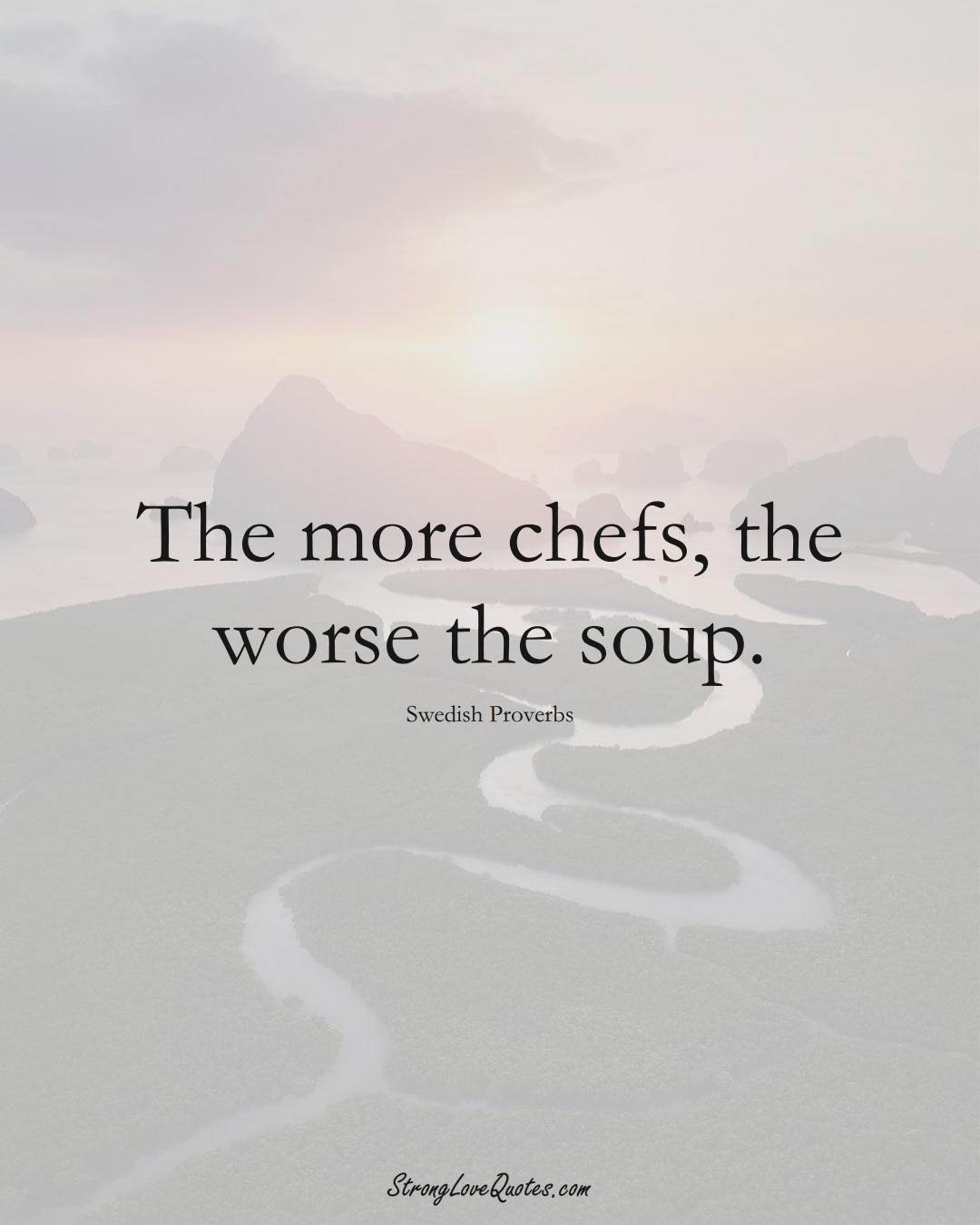 The more chefs, the worse the soup. (Swedish Sayings);  #EuropeanSayings