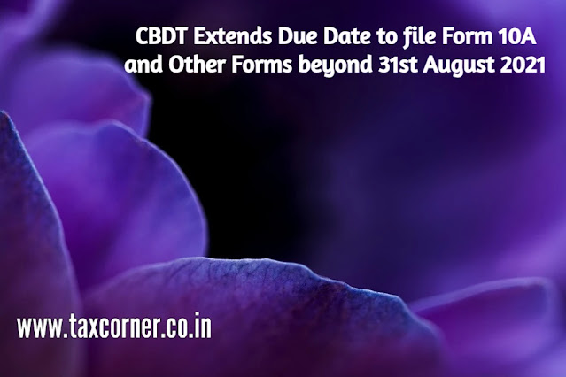 CBDT Extends Due Date to file Form 10A and Other Forms beyond 31st August 2021