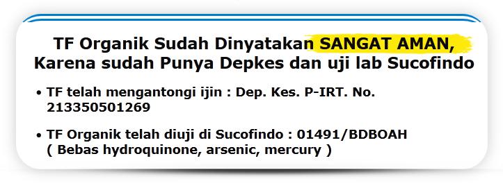 """Herbal TF Organik sudah dinyatakan AMAN karena sudah punya Depkes dan uji lab Sucofindo: ,""""TF telah mengantongi ijin : Dep. Kes. P-IRT. No. 213350501269"""" ,Telah diuji di Sucofindo : 01491 / BDBOAH ( Bebas Hydroquinone, Arsenic, Mercury )."""