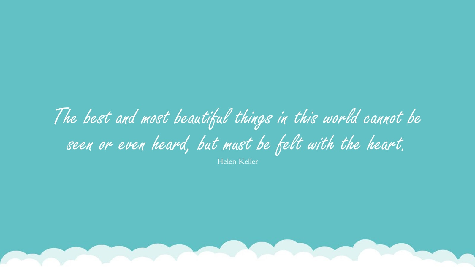 The best and most beautiful things in this world cannot be seen or even heard, but must be felt with the heart. (Helen Keller);  #LoveQuotes