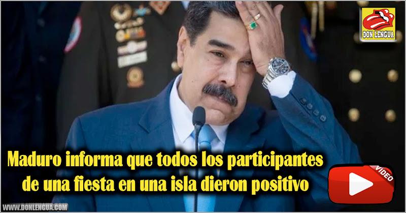 Maduro informa que todos los participantes de una fiesta en una isla dieron positivo
