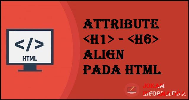 Tagging Heading <h1> sampai <h6> Align Attribute Pada Bahasa Pemrograman HTML - JOKAM INFORMATIKA