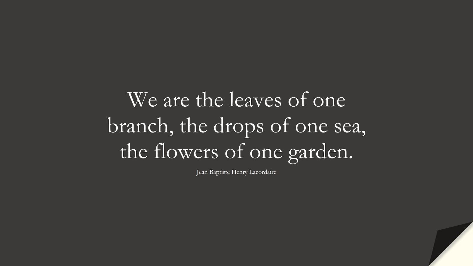We are the leaves of one branch, the drops of one sea, the flowers of one garden. (Jean Baptiste Henry Lacordaire);  #LoveQuotes