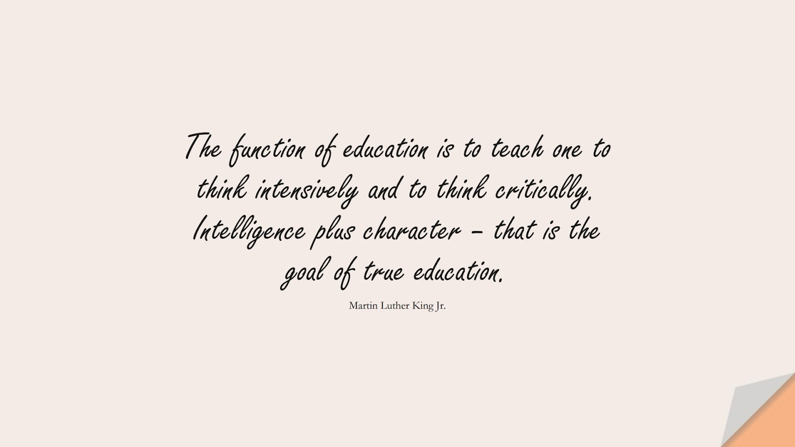 The function of education is to teach one to think intensively and to think critically. Intelligence plus character – that is the goal of true education. (Martin Luther King Jr.);  #MartinLutherKingJrQuotes