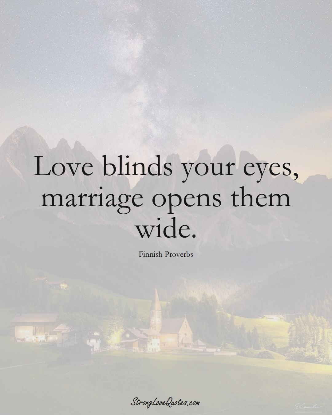 Love blinds your eyes, marriage opens them wide. (Finnish Sayings);  #EuropeanSayings