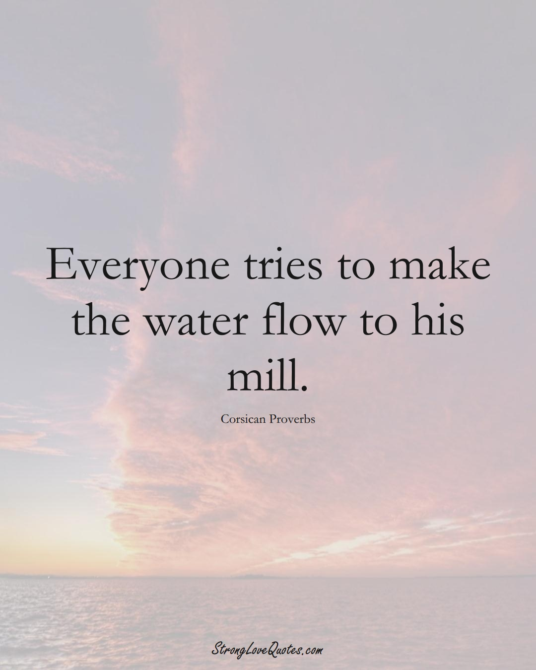 Everyone tries to make the water flow to his mill. (Corsican Sayings);  #EuropeanSayings
