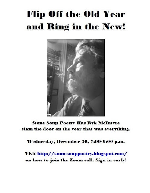 """Flyer says, """"Flip Off the Old Year and Ring in the New! Stone Soup Poetry Has Ryk McIntyre slam the door on the year that was everything. Wednesday, December 30, 7:00-9:00 p.m. Visit http://stonesouppoetry.blogspot.com/ on how to join the Zoom call. Sign in early!"""""""