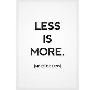 Less is More. More is Less.