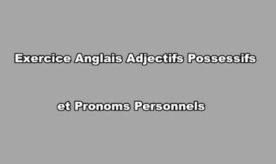 Exercice Anglais Adjectifs Possessifs et Pronoms Personnels