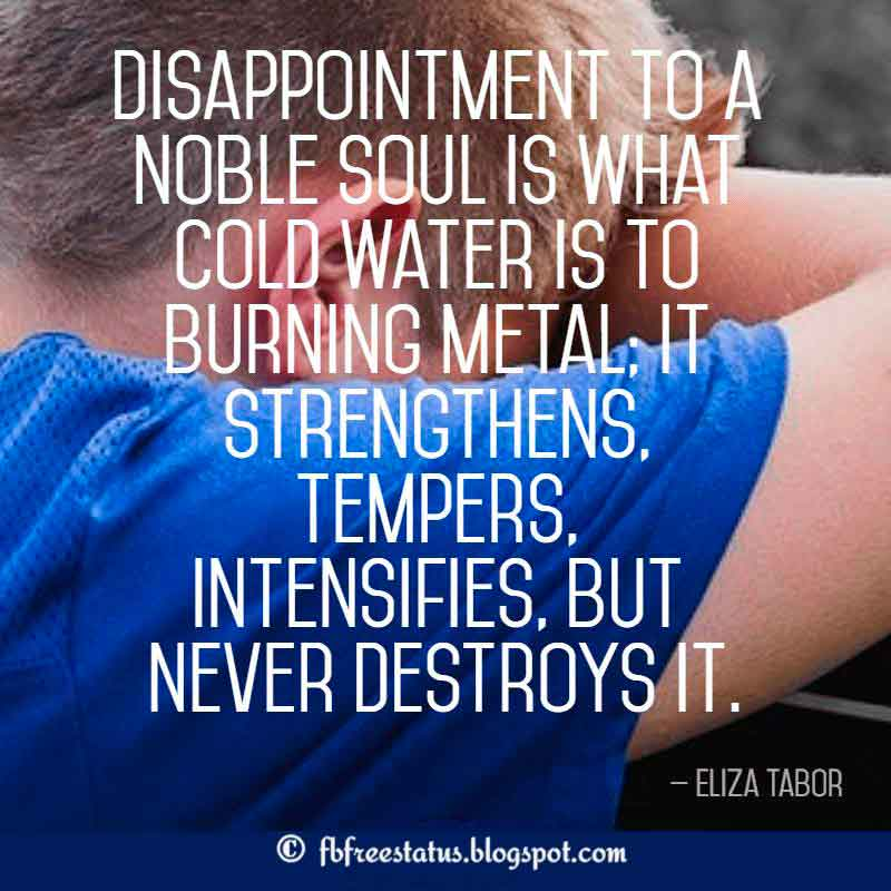 Disappointment Quotes, Disappointment to a noble soul is what cold water is to burning metal; it strengthens, tempers, intensifies, but never destroys it. – Eliza Tabor