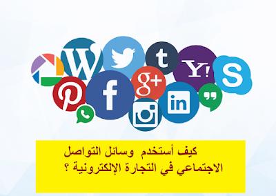 كيف أستخدم  وسائل التواصل الاجتماعي في التجارة الإلكترونية ؟