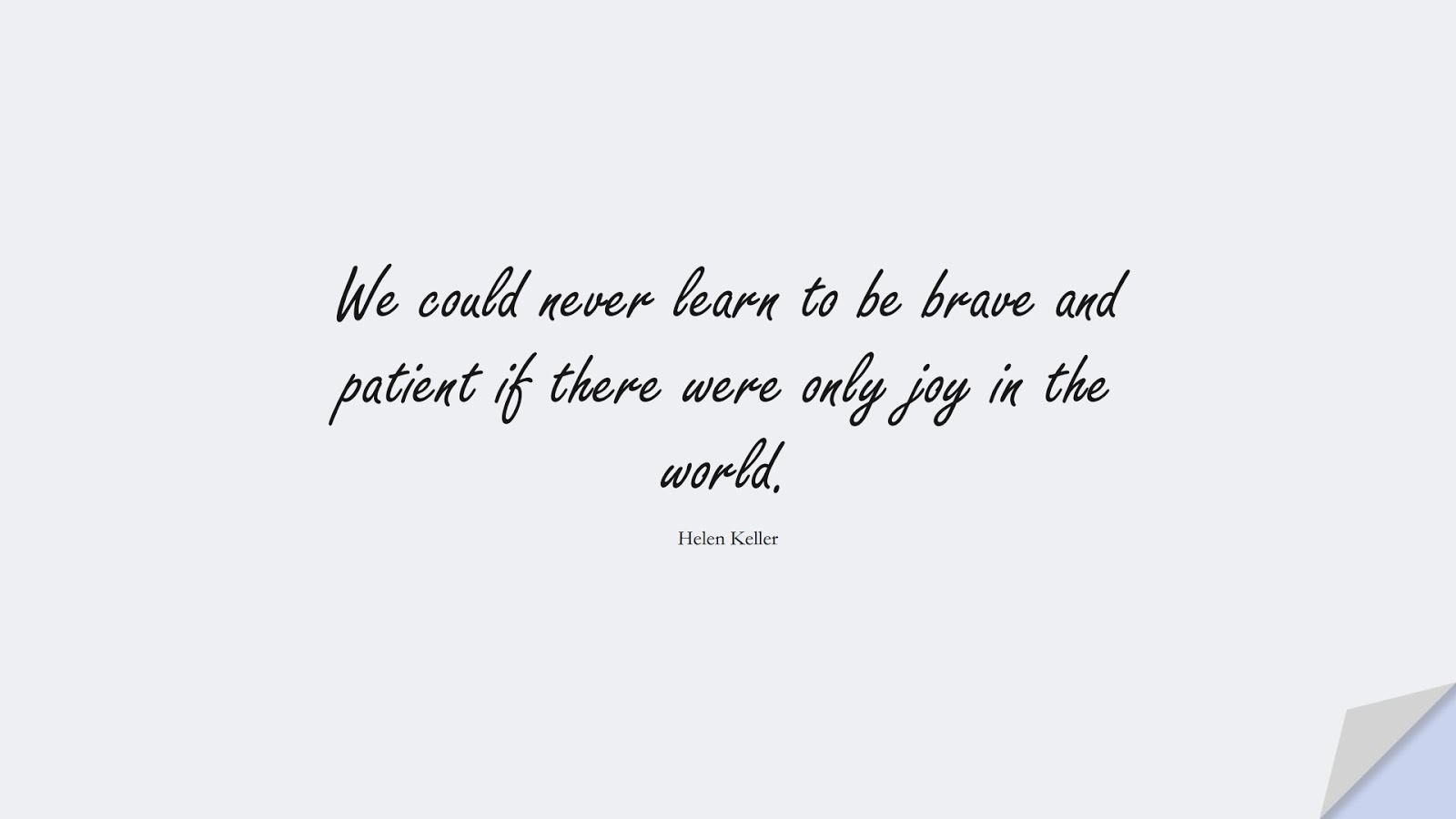 We could never learn to be brave and patient if there were only joy in the world. (Helen Keller);  #CourageQuotes