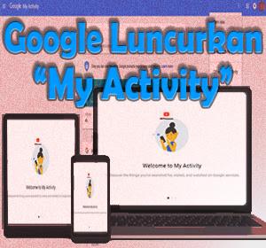 Google Luncurkan Situs My Activity, Layanan Baru Mudahkan Pengguna Untuk Memantau Data Aktivitas Pribadi