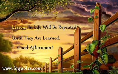 good afternoon lesson life will be repeated until they are learned.