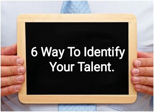 How to identify your talent? These 6 way to identity your talent.