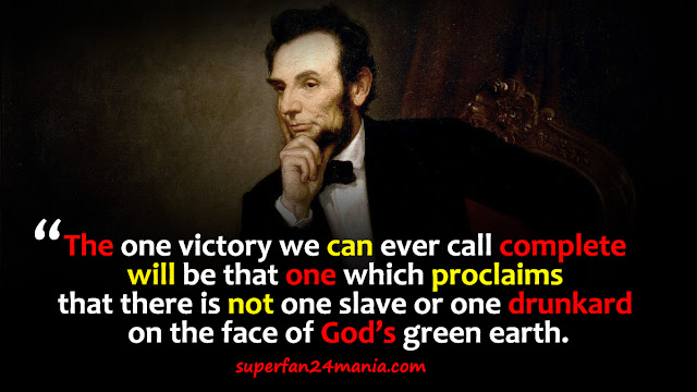 """""""The one victory we can ever call complete will be that one which proclaims that there is not one slave or one drunkard on the face of God's green earth."""""""