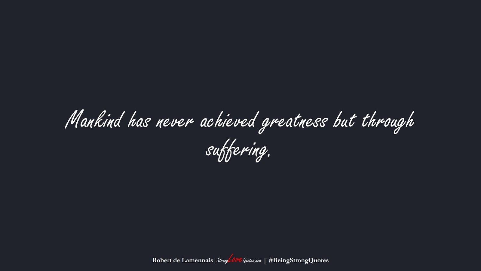 Mankind has never achieved greatness but through suffering. (Robert de Lamennais);  #BeingStrongQuotes