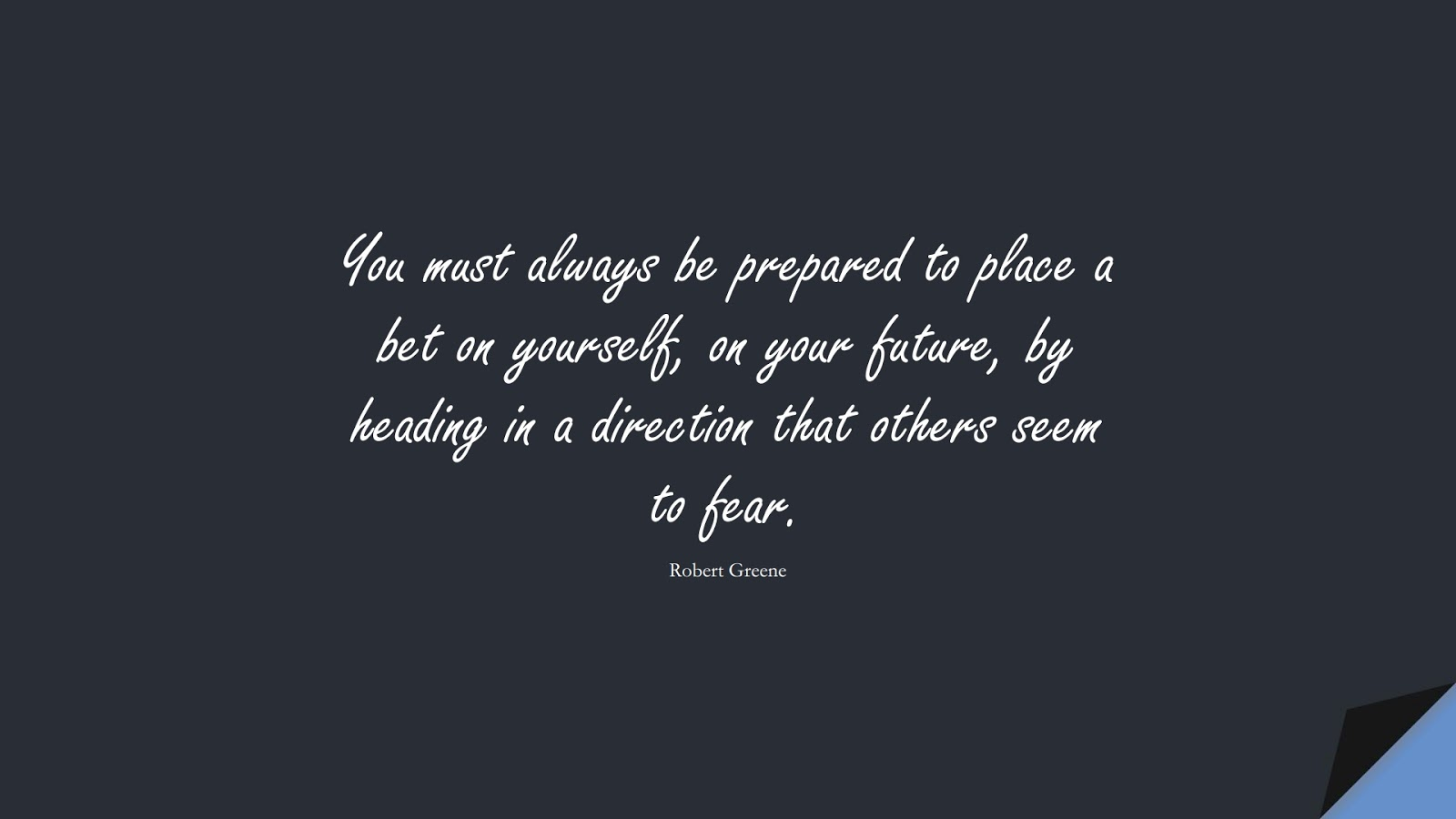 You must always be prepared to place a bet on yourself, on your future, by heading in a direction that others seem to fear. (Robert Greene);  #CourageQuotes