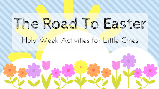 The Road To Easter: Holy Week Activities for Little Ones