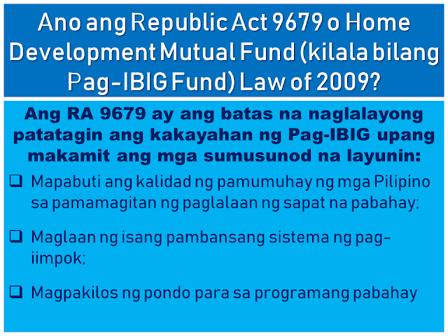 "The Home Development Mutual Fund is also known as the Pag-IBIG Fund is one of the many programs of the Philippine government to provide its citizens the capability of purchasing their own house and lot.  Republic Act 9679's Declaration of Policy states:  ""It is the policy of the State to establish, develop, promote, and integrate a nationwide sound and viable tax-exempt mutual provident savings system suitable to the needs of the employed and other earning groups, and to motivate them to better plan and provide for their housing.""  Today, many Filipinos, including overseas Filipino workers (OFW) and their families benefit from this program. They can get a housing loan and savings through the new Pag-IBIG program which earns a dividend after a specified period of time.  This article will help you know more about the Pag-IBIG Fund for OFWs and how it works.  Advertisement        Sponsored Links         What is Republic Act 9679 or Home Development Mutual Fund (known as Pag-IBIG Fund) Law of 2009?  RA 9679 is the law aimed at strengthening the ability of Pag-IBIG to achieve the following objectives: • Improve the livelihood of Filipinos by providing adequate housing; • Provide a national savings system; • Mobilize funds for the housing program       How is RA 9679 different from previous laws of Pag-IBIG?  First, RA 9679 sets out universal coverage. That is, the membership range is expanded, with the following: • employees and workers of SSS and GSIS • Overseas Filipino Workers, including Clerks / Seafarers • The uniformed staff of the Philippine Armed Forces, the Bureau of Fire Protection, the Bureau of Jail Management and Penology and the Philippine National Police  Secondly, Pag-IBIG's tax exempt returns where the agency can save three billion a year. Now, this amount can be allocated for housing and for a high dividend for members.   Thirdly, the Board of Trustees of the Pag-IBIG has the power to raise the monthly contribution of the member. This means greater savings for members and higher loan entitlements. There may also be a higher proportion of the members to be given because of this. Since 1986, Pag-IBIG has never raised the contribution rate, while several other government agencies have raised their contributions.  Currently, a member contribution rate of Pag-IBIG is 2% based on a monthly income of P5,000. The members' contribution rate will stay at P100 even if he earns P5,000 or P50,000.   By raising the contribution rate, monthly contributions will be higher, while for members belonging to the lower income bracket, their contribution remains at P100.      When was the law effective? RA 9679 was effective on August 27, 2009.  When did the law begin to be implemented? The law was implemented in January 2010.  Are all OFWs covered by the mandatory coverage of RA9679? Yes. According to RA 9679 and its Implementing Rules and Regulations, PAG-IBIG must register all OFWs, whether land-based or sea-based (seafarer or working within the ship).   A seafarer is enrolled as a member after signing a contract with his agency or manning agency that stands as an employer, as well as a foreign owner of the ship. As an employer, the agency will contribute an appropriate proportion of two percent contribution, based on the monthly marine income.   Meanwhile, land-based OFWs must be registered before they leave the Philippines or before returning to work. Those who are currently abroad may also register at any Pag-IBIG Posts.   Why are OFWs included with mandatory membership coverage? All Filipino workers, whether in the Philippines or abroad, should have an equal opportunity to all the benefits of the Pag-IBIG program. The membership of OFWs has been mandated to give them the opportunity to save and reach their dream of owning a home.   How to register OFWs under mandatory coverage? OFWs can register with the following: • Pag-IBIG desks located at the Embassy or Philippine Consulate outside the country • Pag-IBIG Fund International Operations Group, 6th Floor, Justine Bldg., Gil Puyat Avenue, Makati City • Any branch or office of Pag-IBIG in the Philippines • Pag-IBIG satellite office of the Philippine Overseas Employment Agency (POEA) • Preferred banks and remittance agencies recognized by Pag-IBIG such as PNB, Metrobank, and iRemit Global Remittances Inc.   How is the registration process for former Pag-IBIG members under the Pag-IBIG Overseas Program (POP)?  The OFW can visit the Pag-IBIG Information Desk located at the Embassy or Philippine Consulate to fill out the Member's Data Form (MDF-FPF0909) or Membership Registration Form (MRF-FPF095). If he is in the Philippines, he can go to the nearest office.   It is also necessary to update their record, especially if there are changes to their personal information.   MDF and MRF  can be downloaded at the Pag-IBIG website.         If an old member would register as an OFW, what would happen to his / her contribution? Pag-IBIG combines all his contributions, previous and current. Portable or remain in the name of the member,  Even if he/she transferred from one company to another, his/her account will remain in his name. Pag-IBIG ensures that the members' savings are safe.     What are the benefits of a Pag-IBIG member ?  A. The Benefits of Savings • No tax will be imposed on members' savings • Earned dividend annual contribution to member savings • The savings remain in the name of the member even if he moves to another company, loses work, or becomes self-employed • The government guarantees the savings, to pay and refund the member's contribution should anything happened to Pag-IBIG.   B. Short-Term Loans (Multi Purpose and Calamity Loans) Loans for an emergency needs like tuition, minor home repair, business capital and so on.   The following is an example of how much you can borrow under the Multi-Purpose Loan (MPL) Program.   C. Housing Loan (Housing Loan)  The housing loan can be used for any of the following: • land purchase; • buying a home; • building or housekeeping; • home improvement or repair; • when refinancing a loan from a bank acceptable to the Pag-IBIG Fund; and • combination of abovementioned conditions.    How much is the contribution rate? *Please refer to the chart above Monthly income of five thousand pesos (P5,000)  is used for computation of contributions. It means that the highest premium of the member and his employer is at P100. However, a member can increase his or her monthly rate for a higher saving. If a member has no employer, he/she can pay for the employer counterpart.   Should a foreign employer also provide a contribution? A foreign employer is not required to provide any part of the contribution unless he/she wishes to.  Can the member give more contribution? Yes. The member is encouraged to contribute more than what has been set forth by law. It is better for a member to save more money because he/she will be able to earn more after 20 years or until his / her membership matures, including tax-free dividends and guaranteed by the government.   Where can a contribution be paid? Payments may be made to Representatives of Pag-IBIG based on Embassy or Philippine Consulate. You can also pay any accredited banks or remittance partners. Just visit the Pag-IBIG website for a complete list of accredited collecting banks and remittance partners.    If a member starts contributing before leaving the Philippines, can he continue his contribution abroad? Yes, if the member already has the Pag-IBIG MID or membership ID number, they can use it to pay their contributions. If not, you must register with Pag-IBIG to provide Registration Tracking No. (RTN) or MID number, whichever is available.     Does the Pag-IBIG ID still need to register or pay? What if I did not have an ID to register? Currently, Pag-IBIG has not yet issued an ID. In the meantime, the RTN member will first register after registering. This is the number he will use whenever he/she pay a contribution or applies for a benefit. The member will be given a MID number to be used when paying their contribution.   When can a registered member claim their savings under Pag-IBIG I? The member may claim his / her total accumulated value (TAV) after 20 years and after completion of 240 monthly contributions.  TAV can be also collected before 20 years in any of the following circumstances: • 15-year optional withdrawal (member must have 180 monthly unpaid premium and he / she has no debt. Membership must continue after deduction.) • reaching the age of 60; • mandatory retirement at age 65 • total disability/insanity; • leaving work due to illness or illness; • permanently removing the Philippines; and • death.       What will the member get when his / her membership is over? He will get his total allowance consisting of his monthly premium, the equivalent contribution of his employer (if any), and his earned income.  If the member dies, what will happen to his savings? His beneficiaries will receive all his savings minus the remaining cost of their obligations to Pag-IBIG. His beneficiaries will also receive an additional death benefit. Why is the duration of  OFW membership being extended? Under universal coverage, Pag-IBIG membership rules, whether local or overseas employees, are the same. Therefore, the membership term of all OFWs is 20 years. Unlike previously they can choose between 5, 10 or 15 years of membership term as a voluntary member.   What is the Modified Pag-IBIG II Program? The MP2 program is a voluntary program that offers higher dividends in a shorter period.   Under the program, a member will fall at least P500 per month for five years. The higher the grant will be given under the program compared to the dividend of the regular membership program or Pag-IBIG I.   READ MORE:    Find Out Which Is The Best Broadband Connection In The Philippines    Modern Immigration Electronic Gates Now At NAIA    ASEAN Promotes People Mobility Across The Region    You Too Can Earn As Much As P131K From SSS Flexi Fund Investment    Survey: 8 Out of 10 OFWS Are Not Saving Their Money For Retirement    Dubai OFW Lost His Dreams To A Scammer    Support And Protection Of The OFWs, Still PRRD's Priority"