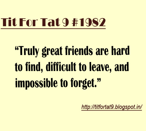 Friendship Tit For Tat Quotes: Tit For Tat 9: Truly Great Friends Are Hard