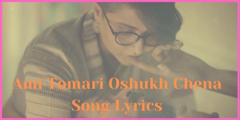 Ami Tomari Oshukh Chena Song Lyrics