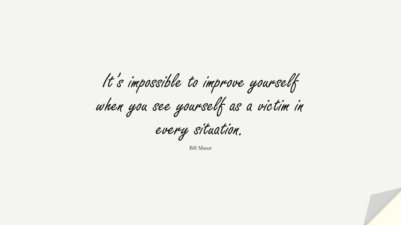 It's impossible to improve yourself when you see yourself as a victim in every situation. (Bill Masur);  #BeingStrongQuotes