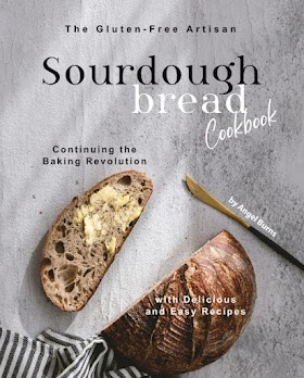 The Gluten-Free Artisan Sourdough Bread Cookbook: Continuing the Baking Revolution with Delicious and Easy Recipes