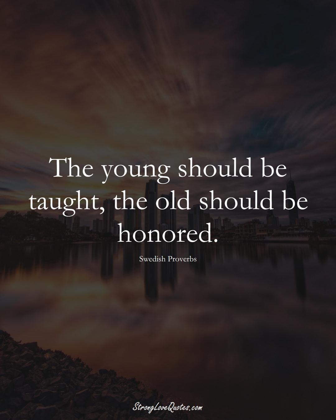 The young should be taught, the old should be honored. (Swedish Sayings);  #EuropeanSayings