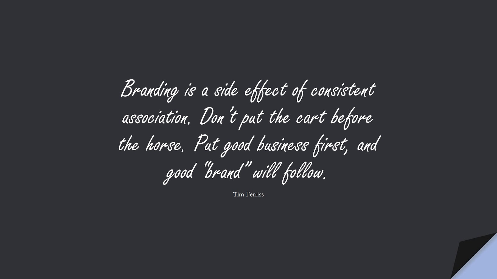 """Branding is a side effect of consistent association. Don't put the cart before the horse. Put good business first, and good """"brand"""" will follow. (Tim Ferriss);  #TimFerrissQuotes"""