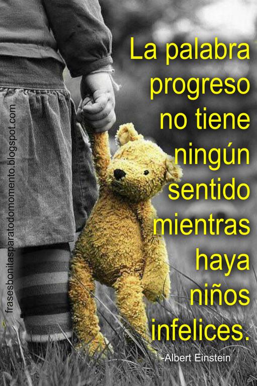 La palabra progreso no tiene ningún sentido mientras haya niños infelices. -Albert Einstein