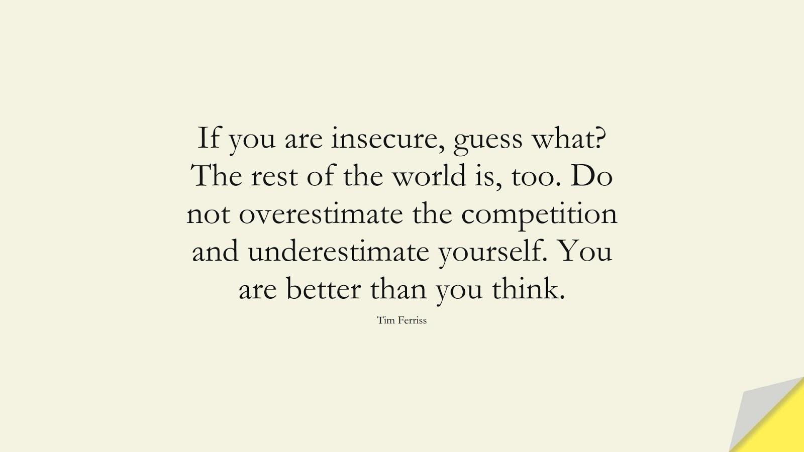 If you are insecure, guess what? The rest of the world is, too. Do not overestimate the competition and underestimate yourself. You are better than you think. (Tim Ferriss);  #TimFerrissQuotes
