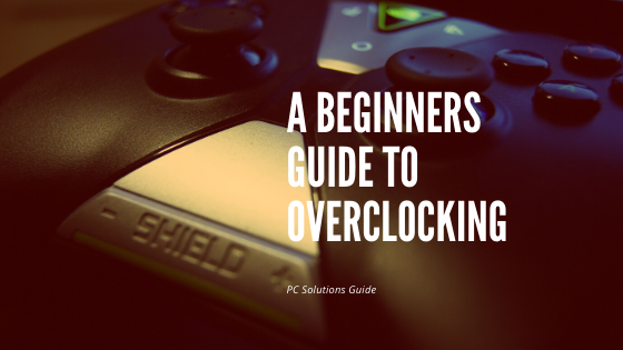 A Beginners Guide To Overclocking