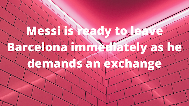 Messi is ready to leave Barcelona immediately as he demands an exchange