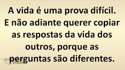 A vida é uma prova difícil. E não adiante querer copiar as respostas da vida dos outros, porque as perguntas são diferentes.