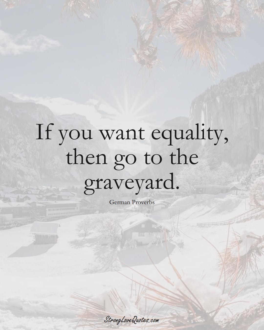 If you want equality, then go to the graveyard. (German Sayings);  #EuropeanSayings