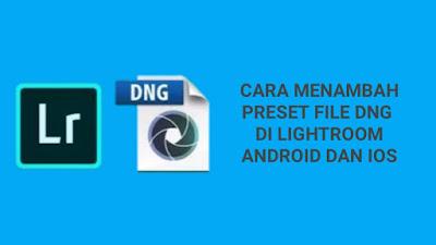 Cara Memasukkan Preset File DNG di Lightroom Android dan IOS
