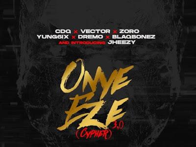 [Music] CDQ Ft. Vector, Zoro, Jheezy, Yung6ix, Dremo, Blaqbonez – Onye Eze 3.0 (Cypher) || Naijamp3.com.ng