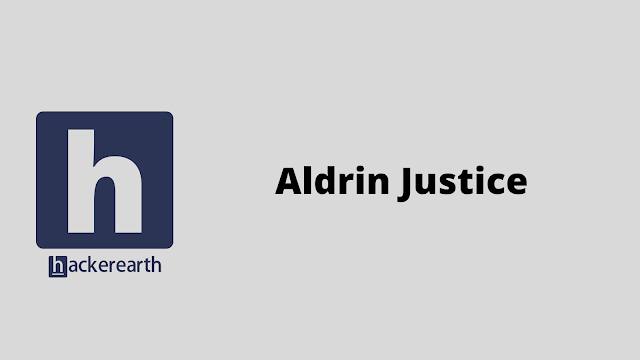 HackerEarth Aldrin Justice problem solution