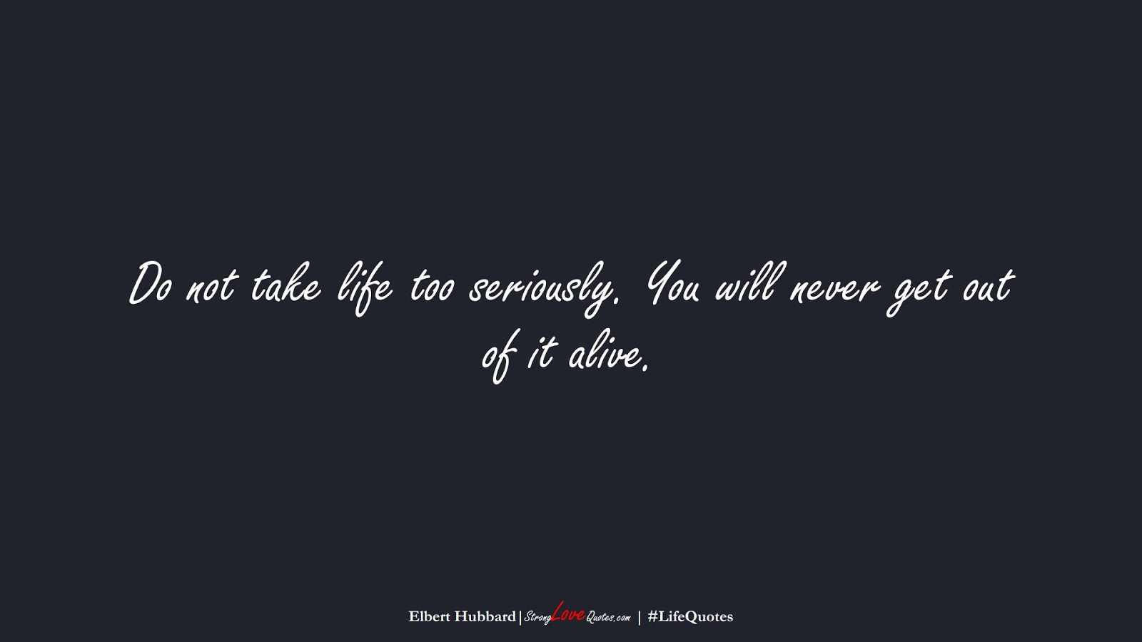 Do not take life too seriously. You will never get out of it alive. (Elbert Hubbard);  #LifeQuotes