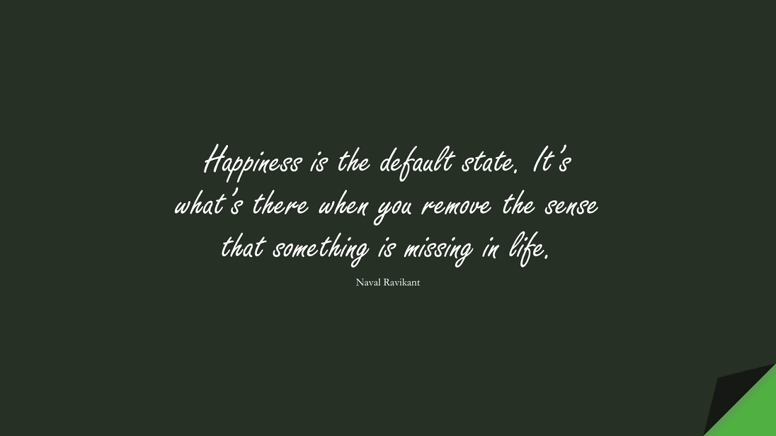Happiness is the default state. It's what's there when you remove the sense that something is missing in life. (Naval Ravikant);  #HappinessQuotes